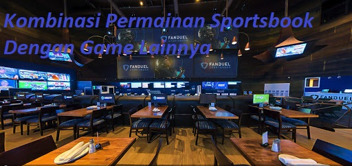 Kombinasi Permainan Sportsbook Dengan Game Lainnya